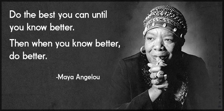 Maya Angelou quote: Do the best you can until you know b better. Then when you know better, do better.